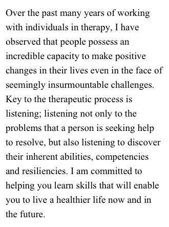 Over the past many years of working with individuals in therapy, I have observed that people possess an incredible capacity to make positive changes in their lives even in the face of seemingly insurmountable challenges. Key to the therapeutic process is listening; listening not only to the problems that a person is seeking help to resolve, but also listening to discover their inherent abilities, competencies and resiliencies. I am committed to helping you learn skills that will enable you to live a healthier life now and in the future.